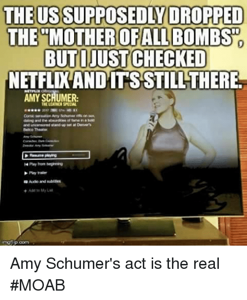 Amy Schumer, Memes, and The Real: THE US SUPPOSEDLY DROPPED  THE MOTHER OFALL BOMBS  BUTIJUST CHECKED  NETFLIXANDITSSTILL THERE.  AMY SCHUMER, Amy Schumer's act is the real #MOAB
