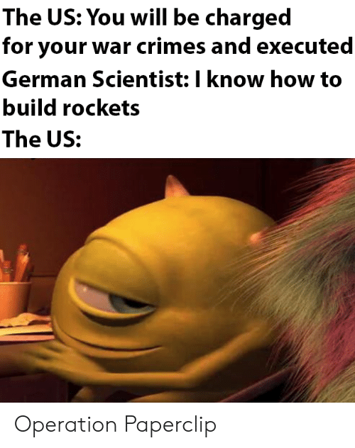 scientist: The US: You will be charged  for your war crimes and executed  German Scientist: I know how to  build rockets  The US: Operation Paperclip