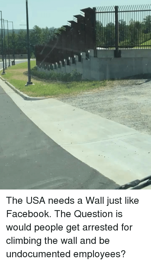 Climbing, Facebook, and Memes: The USA needs a Wall just like Facebook. The Question is would people get arrested for climbing the wall and be undocumented employees?