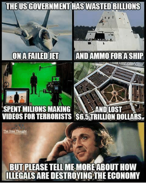 Memorals: THE USGOVERNMENT HAS WASTED BILLIONS  ONAFAILEDJET  AND AMMO FORASHIP  ISPENTMILIONS MAKING  AND LOST  VIDEOS FOR TERRORISTS S65TRILLIONDOLLARSe  The Free Thought  BUT PLEASETELL MEMORE ABOUT HOW  ILLEGALS ARE DESTROYINGTHE ECONOMY