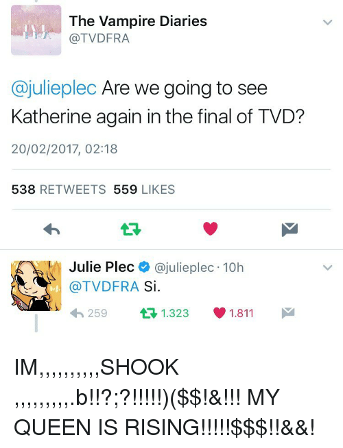 the vampires diaries: The Vampire Diaries  TVDFRA  Cajulieplec Are we going to see  Katherine again in the final of TVD?  20/02/2017, 02:18  538  REE TWEETS 559  LIKES  Julie Plec  @julie plec 10h  (a TVDFRA  Si  1.811  t 1.323  259 IM,,,,,,,,,,SHOOK ,,,,,,,,,.b!!?;?!!!!!)($$!&!!! MY QUEEN IS RISING!!!!!$$$!!&&!
