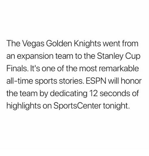 Espn, Finals, and Sports: The Vegas Golden Knights went from  an expansion team to the Stanley Cup  Finals. It's one of the most remarkable  all-time sports stories. ESPN will honor  the team by dedicating 12 seconds of  highlights on SportsCenter tonight.