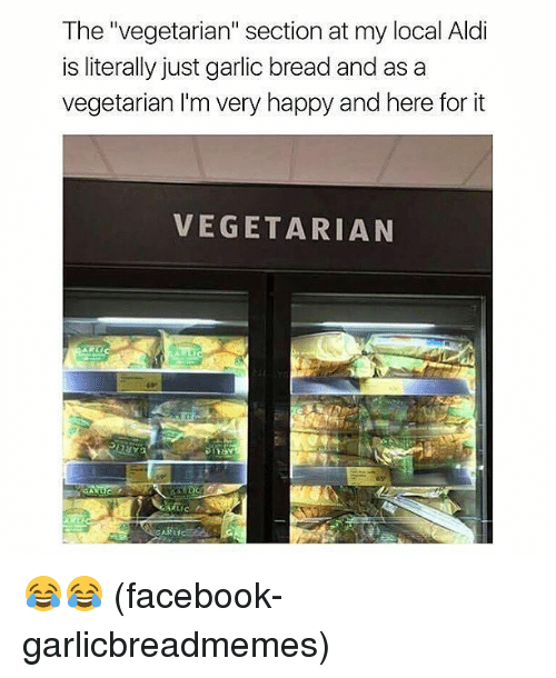 """aldi's: The """"vegetarian"""" section at my local Aldi  is literally just garlic bread and as a  vegetarian I'm very happy and here for it  VEGETARIAN 😂😂 (facebook-garlicbreadmemes)"""