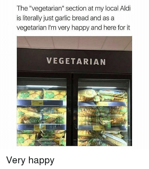 "Memes, Aldi, and Happy: The ""vegetarian"" section at my local Aldi  is literally just garlic bread and as a  vegetarian I'm very happy and here for it  VEGETARIAN Very happy"