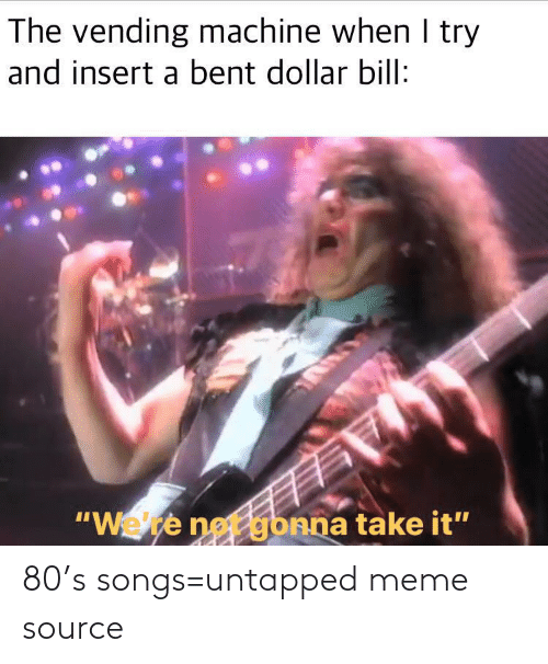 "I Try: The vending machine when I try  and insert a bent dollar bill:  ""Wete net gbnna take it"" 80's songs=untapped meme source"