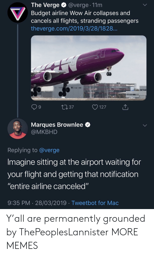 "Flights: The Verge @verge. 11m  Budget airline Wow Air collapses and  cancels all flights, stranding passengers  theverge.com/2019/3/28/1828  9  4037  127  Marques Brownlee *  @MKBHD  Replying to @verge  Imagine sitting at the airport waiting for  vour flight and aetting that notification  ""entire airline canceled""  9:35 PM 28/03/2019 Tweetbot for Mac Y'all are permanently grounded by ThePeoplesLannister MORE MEMES"
