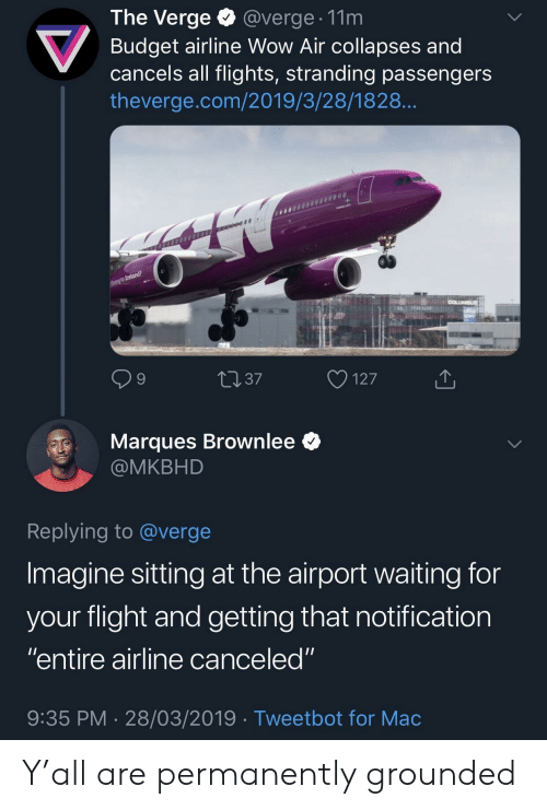 "Flights: The Verge @verge. 11m  Budget airline Wow Air collapses and  cancels all flights, stranding passengers  theverge.com/2019/3/28/1828  9  4037  127  Marques Brownlee *  @MKBHD  Replying to @verge  Imagine sitting at the airport waiting for  vour flight and aetting that notification  ""entire airline canceled""  9:35 PM 28/03/2019 Tweetbot for Mac Y'all are permanently grounded"