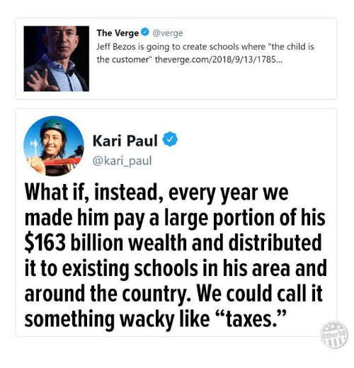 """Jeff Bezos: The Verge@verge  Jeff Bezos is going to create schools where """"the child is  the customer"""" theverge.com/2018/9/13/1785...  Kari Paul  @kari_paul  What if, instead, every year we  made him pay a large portion of his  $163 billion wealth and distributed  it to existing schools in his area and  around the country. We could call it  something wacky like""""taxes.""""  Other98"""