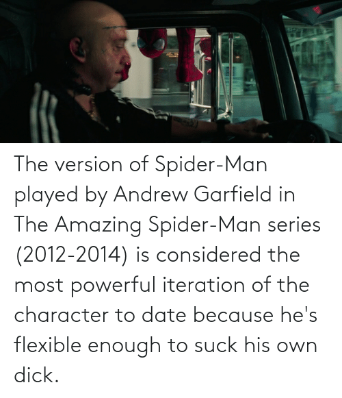 Andrew Garfield: The version of Spider-Man played by Andrew Garfield in The Amazing Spider-Man series (2012-2014) is considered the most powerful iteration of the character to date because he's flexible enough to suck his own dick.
