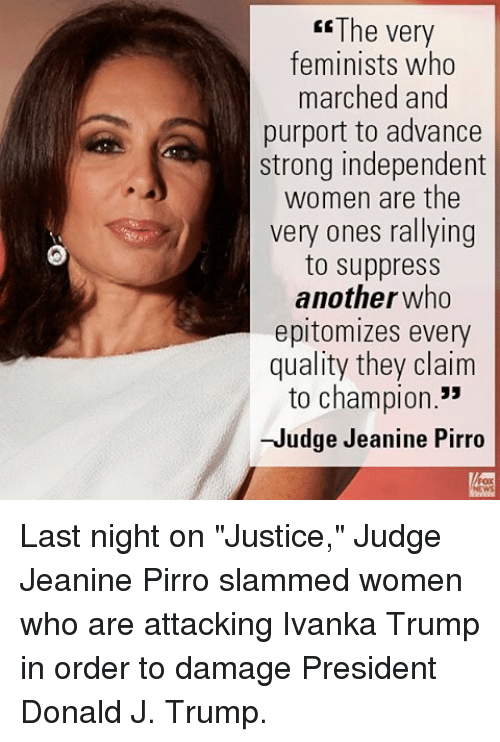"""Memes, 🤖, and Rally: The very  feminists who  marched and  purport to advance  strong independent  women are the  very ones rallying  to suppress  another who  epitomizes every  quality they claim  to champion.""""  -Judge Jeanine Pirro Last night on """"Justice,"""" Judge Jeanine Pirro slammed women who are attacking Ivanka Trump in order to damage President Donald J. Trump."""