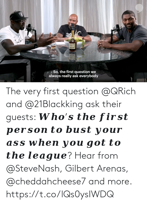 bust: The very first question @QRich and @21Blackking ask their guests: 𝑾𝒉𝒐'𝒔 𝒕𝒉𝒆 𝒇𝒊𝒓𝒔𝒕 𝒑𝒆𝒓𝒔𝒐𝒏 𝒕𝒐 𝒃𝒖𝒔𝒕 𝒚𝒐𝒖𝒓 𝒂𝒔𝒔 𝒘𝒉𝒆𝒏 𝒚𝒐𝒖 𝒈𝒐𝒕 𝒕𝒐 𝒕𝒉𝒆 𝒍𝒆𝒂𝒈𝒖𝒆?  Hear from @SteveNash, Gilbert Arenas, @cheddahcheese7 and more. https://t.co/lQs0ysIWDQ