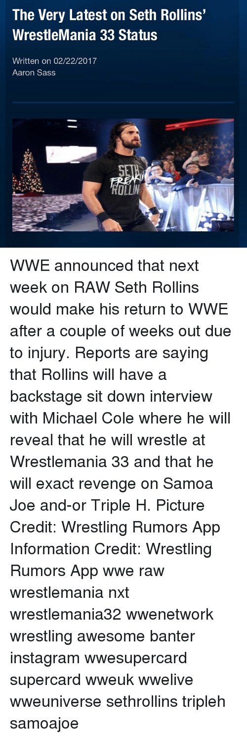 michael cole: The Very Latest on Seth Rollins'  WrestleMania 33 Status  Written on 02/22/2017  Aaron Sass  OLLIN WWE announced that next week on RAW Seth Rollins would make his return to WWE after a couple of weeks out due to injury. Reports are saying that Rollins will have a backstage sit down interview with Michael Cole where he will reveal that he will wrestle at Wrestlemania 33 and that he will exact revenge on Samoa Joe and-or Triple H. Picture Credit: Wrestling Rumors App Information Credit: Wrestling Rumors App wwe raw wrestlemania nxt wrestlemania32 wwenetwork wrestling awesome banter instagram wwesupercard supercard wweuk wwelive wweuniverse sethrollins tripleh samoajoe