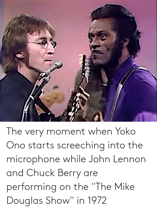 "Yoko Ono: The very moment when Yoko Ono starts screeching into the microphone while John Lennon and Chuck Berry are performing on the ""The Mike Douglas Show"" in 1972"
