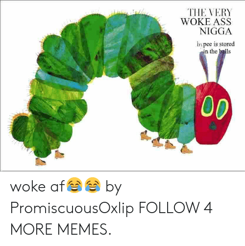 Woke Af: THE VERY  WOKE ASS  NIGGA  bypee is stored  in the balls  00 woke af😂😂 by PromiscuousOxlip FOLLOW 4 MORE MEMES.
