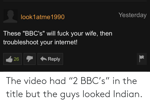 """Indian: The video had """"2 BBC's"""" in the title but the guys looked Indian."""