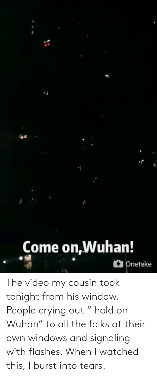 "Crying, Windows, and Video: The video my cousin took tonight from his window. People crying out "" hold on Wuhan"" to all the folks at their own windows and signaling with flashes. When I watched this, I burst into tears."
