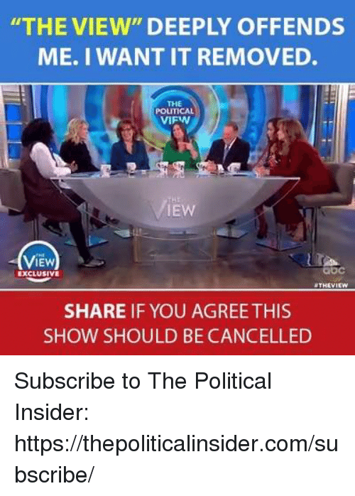 """The View, Com, and You: THE VIEW"""" DEEPLY OFFENDS  ME. I WANT IT REMOVED.  THE  POLITICAL  VIFW  IEW  ViEw  IEW  bc  EXCLUSIVE  THEVI  SHARE IF YOU AGREE THIS  SHOW SHOULD BE CANCELLED Subscribe to The Political Insider: https://thepoliticalinsider.com/subscribe/"""