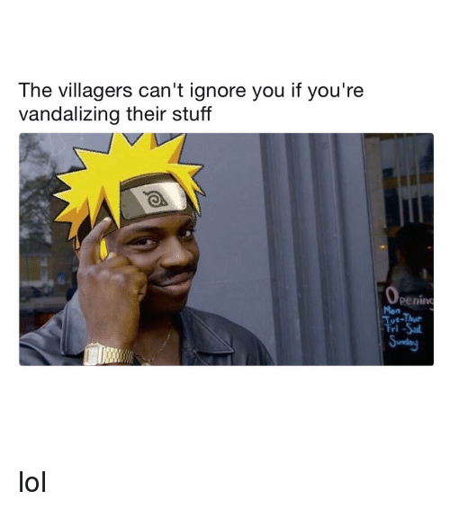 villagers: The villagers can't ignore you if you're  vandalizing their stuff  penino  Mon  Tue-Thue  Fri-Sa lol