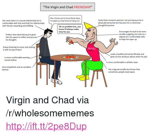 """listener: The Virgin and Chad FRIENDSHIP""""  Hey I know you're busy these days,  I'm glad you had time to hang out  Has never been in a sexual relationship but is  comfortable with that and finds his relationships  with friends rewarding and fulfilling  Easily finds romantic partners not just because he is  physically attractive but because he is a kind and  thoughtful partner  Oh no problem bro, you  know I'll always make  time for you  Prefers time alone because it gives  him the space to reflect and process  his thoughts  Encourages his bud to be more  socially outgoing, but only to a  degree he's comfortable with,  to help him open up  Enjoys listening to music and sharing  it with his best friend  ouLtH  Leads a healthy and active lifestyle and  gives his bro workout advice when he asks  Is more comfortable wearing  casual clothes  Is more comfortable in athletic wear  Very empathetic and an excellent  listener  Has a big personality but knows that  sometimes people need space <p>Virgin and Chad via /r/wholesomememes <a href=""""http://ift.tt/2pe8Dup"""">http://ift.tt/2pe8Dup</a></p>"""