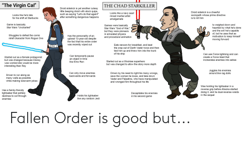 """Run Along: """"The Virgin Cal""""  THE CHAD STARKILLER  Droid sidekick is yet another cutesy  little beeping droid with stock quips,  such as saying """"Let's do that again!""""  after something dangerous happens  Droid sidekick is a cheerful  Looks like a navy seal/  Looks like he's late  sociopath whose prime directive  mixed martial artist  for his shift at Starbucks  is to kill him  amalgamate  Game is basically  Is weighed down and  haunted by what he's done  and the evil he's capable  Games were basically  Star Wars """"Uncharted""""  Star Wars """"God of War,""""  but they were pioneers  in simulated physics  and procedural animation  of, but he uses that as  Struggles to defeat the comic  relief character from Rogue One  Has the personality of an  upbeat 13-year-old despite  motivation to keep himself  moving forward  the fact that his entire order  was recently wiped out  Eats rancors for breakfast, and beat  the crap out of Darth Vader twice and then  tied him up and threw him into the trunk  of his ship  C  Can use Force lightning and can  Can temporarily pause  an object in time  like Emo Ren  Started out as a female protagonist  but was changed because Disney  create a Force blast that  incinerates enemies into ashes  Started out as a Wookiee superhero  but was changed to allow the story more depth  was worried she would be more  interesting than Rey  Juggles his enemies  around like rag dolls  Driven by his need to right his many wrongs,  save the woman he loves, and take down  Vader and Palpatine, who have manipulated  and wronged him throughout his life  Can only move enemies  Driven to run along as  many walls as possible  while making lukewarm jokes  backwards and forwards  Was holding his lightsaber in a  reverse grip before Ahsoka started  doing it, and he dual-reverse-wields  in the sequel  Has a family-friendly  lightsaber that politely  declines to cut through  Decapitates his enemies  in his second game  Holds his lightsaber  like any random Jedi  enemies Fallen Ord"""