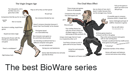 """no-muscles: The Virgin Dragon Age  The Chad Mass Effect  Pull up mini-game in  which you have to do  183 pull ups  Three strong main games  that are all replayable  Two okay games, and a  horrible mess of a  game that is DA2  Has no choice of race, but it  doesn't matter because they  are the strongest race, Human  Plays an elf so they can feel special  Companions that actually  love and respect you  No pull ups  21 possible ways to romance  characters (M & F, Citadel DLC)  Companions that like you for no reason  Has romances blocked by race  guns  swords  (Bad)  Game challenged portrayal of  LGBTQ+ characters in games  like no muscles  Doesn't romance characters because it  doesn't feel 'lore-friendly' to his chracter  Muscular god  N7  No choice in ending, stupid linear  games  Has sex with aliens  First contact protocolsex  Four ending choices but  only one correct choice that  all players agree on, that is  destroying all filthy synthetic life  Third game based  on a hand deformity  All three games based on  a threat to all life in the galaxy  Stupid over-done magic  New character every game so  the world feels disconnected  Play as the same character every game  Unique mind magic that isn't seen  in or inspired by other sci-fi  Boring party thrown with the  friends you collected after  one game  with an over-arching story  Un-intersting soundtrack that has a  different composer every game  Fantastic soundtrack that has motifs across  three games by the gods  Cool Party is thrown at end of  game with all of your friends  Jack Wall & Sam Hulick  no cool catchphrases  """"I should go""""  There's a multiplayer?  Boring non-cool backstories  Respected member of the military  Actual fun and enjoyable  multiplayer  Games self aware and balances  Games take themselves too seriously  (just like the fans)  comical and serious story telling  High fantasy trash  Best genre sci-fi space action"""
