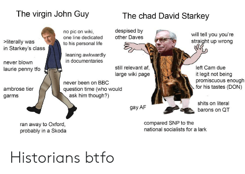 skoda: The virgin John Guy  The chad David Starkey  despised by  other Daves  no pic on wiki,  one line dedicated  will tell you you're  straight up wrong  >literally was  in Starkey's class  to his personal life  leaning awkwardly  in documentaries  never blown  laurie penny tfo  still relevant af  large wiki page  left Cam due  it legit not being  promiscuous enough  for his tastes (DON)  never been on BBC  question time (who would  ask him though?)  ambrose tier  garms  shits on literal  gay AF  barons on QT  compared SNP to the  national socialists for a lark  ran away to Oxford,  probably in a Skoda Historians btfo