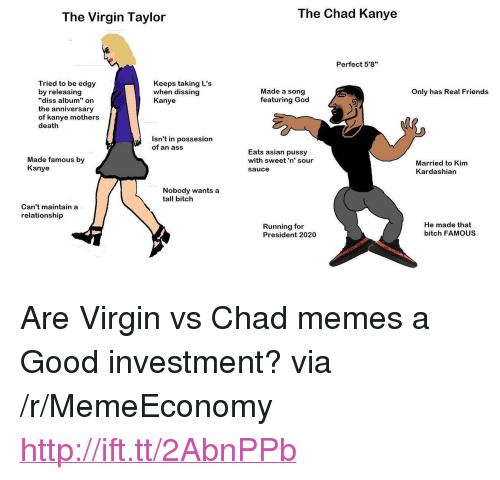 """Dissing: The Virgin Taylor  The Chad Kanye  Perfect 5'8""""  Tried to be edgy  by releasing  """"diss album"""" on  the anniversary  of kanye mothers  death  Keeps taking L's  when dissing  Kanye  Made a song  featuring God  Only has Real Friends  Isn't in possesion  of an ass  Made famous by  Kanye  Eats asian pussy  with sweet'n' sour  sauce  Married to Kim  Kardashian  Nobody wants a  tall bitch  Can't maintain a  relationship  Running for  President 2020  He made that  bitch FAMOUS <p>Are Virgin vs Chad memes a Good investment? via /r/MemeEconomy <a href=""""http://ift.tt/2AbnPPb"""">http://ift.tt/2AbnPPb</a></p>"""