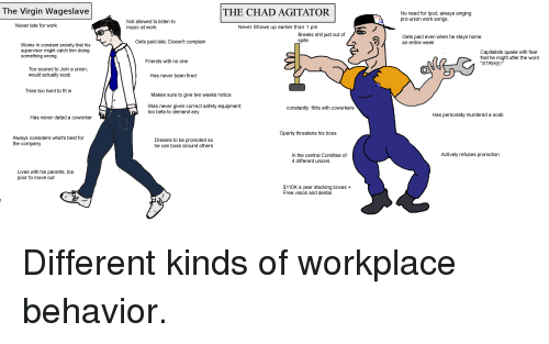 """Friends, Music, and Parents: The Virgin Wageslave  THE CHAD AGITATOR  No need for lpod, always singing  pro-union work songs  Not allowed to listen to  music at work  Never late for work  Never Shows up earlier than 1 pm  Breaks shit just out of  spite  Gets paid even when he stavs home  an entire week  Gets paid late; Doesn't complain  Works In constant anxiety that his  supervisor might catch him doing  something wrong  Capitalists quake with fear  that he might utter the word  """"STRIKE!""""  Friends with no one  Too scared to Join a union  would actually scab  Has never been fired  YES  Tries too hard to fit in  Makes sure to give two weeks notice  Was never given correct safety equipment;  too beta to demand any  constantly flirts with coworkers  Has personally murdered a scab  Has never dated a coworker  Openly threatens his boss  Always considers what's best for  the company  Dreams to be promoted so  he can boss around others  Actively refuses promotion  In the central Comittee of  4 different unions  Lives with his parents  poor to move out  , too  $110K a year stacking boxes +  Free vision and dental"""