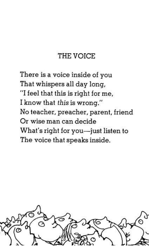"""Wise Man: THE VOICE  There is a voice inside of you  That whispers all day long,  """"I feel that this is right for me,  I know that this is wrong.""""  No teacher, preacher, parent, friend  Or wise man can decide  What's right for you-just listen to  The voice that speaks inside."""