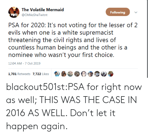In 2016: The Volatile Mermaid  Following  VOTE @OhNoSheTwitnt  PSA for 2020: It's not voting for the lesser of 2  evils when one is a white supremacist  threatening the civil rights and lives of  countless human beings and the other is a  nominee who wasn't your first choice.  12:04 AM - 7 Oct 2019  1,701 Retweets 7,722 Likes blackout501st:PSA for right now as well; THIS WAS THE CASE IN 2016 AS WELL. Don't let it happen again.