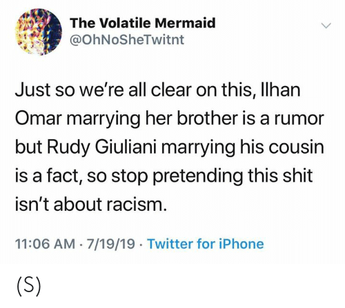 rudy: The Volatile Mermaid  @OhNoSheTwitnt  Just so we're all clear on this, Ilhan  Omar marrying her brother is a rumor  but Rudy Giuliani marrying his cousin  is a fact, so stop pretending this shit  isn't about racism  11:06 AM 7/19/19 Twitter for iPhone (S)