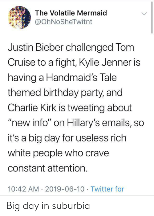 "Justin Bieber: The Volatile Mermaid  @OhNoSheTwitnt  Justin Bieber challenged Tom  Cruise to a fight, Kylie Jenner is  having a Handmaid's Tale  themed birthday party, and  Charlie Kirk is tweeting about  ""new info"" on Hillary's emails, so  it's a big day for useless rich  white people who crave  constant attention.  10:42 AM 2019-06-10 Twitter for Big day in suburbia"