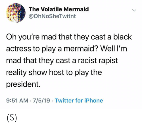actress: The Volatile Mermaid  @OhNoSheTwitnt  Oh you're mad that they cast a black  actress to play a mermaid? Well I'm  mad that they cast a racist rapist  reality show host to play the  president.  9:51 AM 7/5/19 Twitter for iPhone (S)