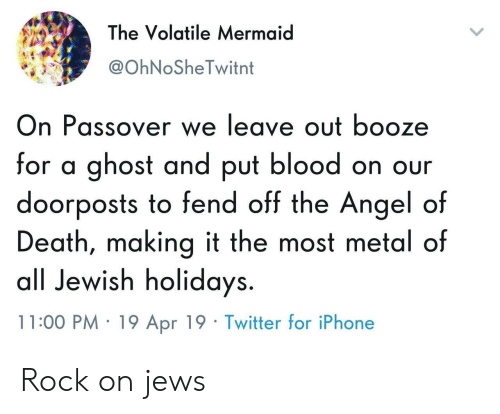 passover: The Volatile Mermaid  @OhNoSheTwitnt  On Passover we leave out booze  for a ghost and put blood on our  doorposts to fend off the Angel of  Death, making it the most metal of  all Jewish holidays.  11:00 PM 19 Apr 19 Twitter for iPhone Rock on jews