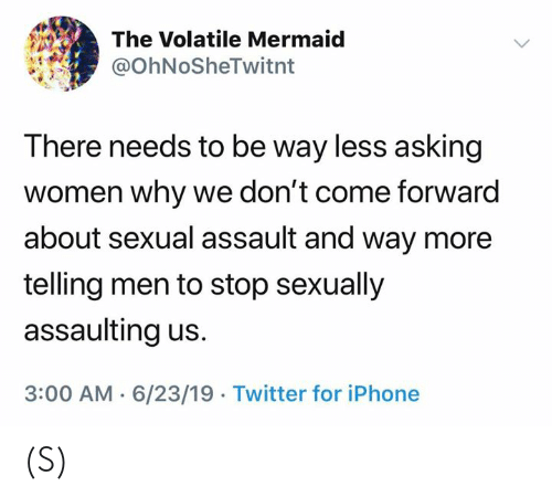 Sexually: The Volatile Mermaid  @OhNoSheTwitnt  There needs to be way less asking  women why we don't come forward  about sexual assault and way more  telling men to stop sexually  assaulting us.  3:00 AM 6/23/19 Twitter for iPhone (S)