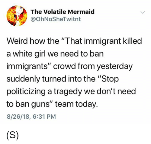 """Guns, Weird, and White Girl: The Volatile Mermaid  @OhNoSheTwitnt  Weird how the """"That immigrant killed  a white girl we need to ban  immigrants"""" crowd from yesterday  suddenly turned into the """"Stop  politicizing a tragedy we don't need  to ban guns"""" team today.  8/26/18, 6:31 PM (S)"""