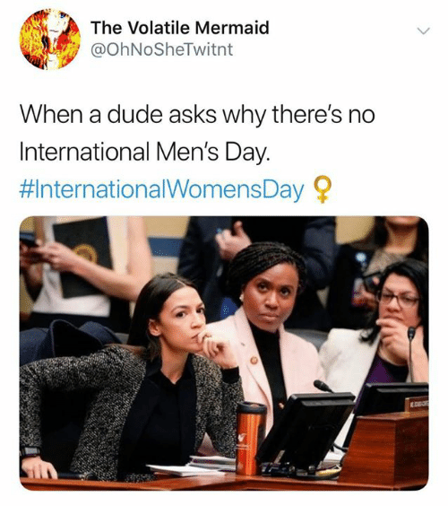 Internationalwomensday: The Volatile Mermaid  @ohNoSheTwitnt  When a dude asks why there's no  International Men's Day  #InternationalWomensDay 오