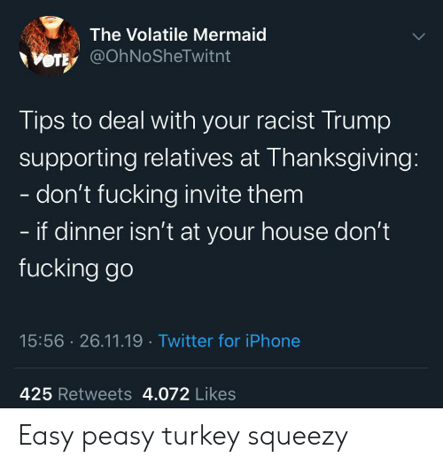 Racist Trump: The Volatile Mermaid  VOTE @OhNoSheTwitnt  Tips to deal with your racist Trump  supporting relatives at Thanksgiving:  - don't fucking invite them  - if dinner isn't at your house don't  fucking go  15:56 26.11.19 Twitter for iPhone  425 Retweets 4.072 Likes Easy peasy turkey squeezy