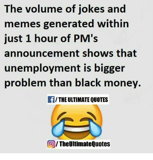 meme generators: The volume of jokes and  memes generated within  just 1 hour of PM's  announcement shows that  unemployment is bigger  problem than black money.  /THE ULTIMATE QUOTES  The UltimateQuotes