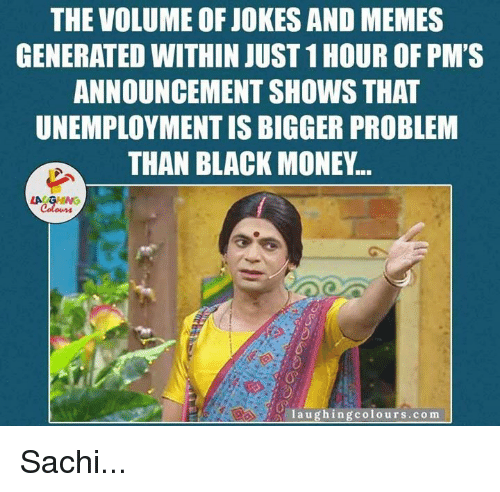meme generators: THE VOLUME OF JOKES AND MEMES  GENERATED WITHIN JUST 1HOUR OF PM'S  ANNOUNCEMENT SHOWS THAT  UNEMPLOYMENTIS BIGGER PROBLEM  THAN BLACK MONEY...  LA GHING  Colours  laugh ing colours.com Sachi...