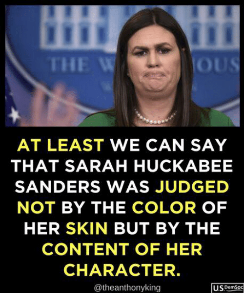 Content, Her, and Color: THE W  Ot  AT LEAST WE CAN SAY  THAT SARAH HUCKABEE  SANDERS WAS JUDGED  NOT BY THE COLOR OF  HER SKIN BUT BY THE  CONTENT OF HER  CHARACTER  @theanthonyking  U.SDemSoc