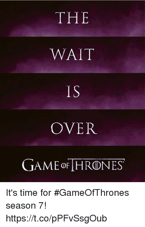 Memes, Game, and Time: THE  WAIT  IS  OVER  GAME oF HRONES It's time for #GameOfThrones season 7! https://t.co/pPFvSsgOub