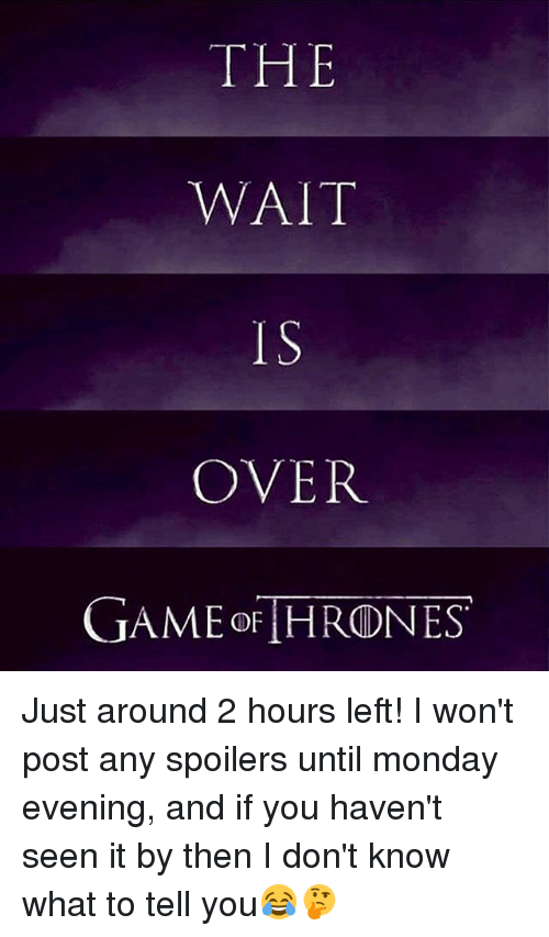 Memes, Monday, and 🤖: THE  WAIT  IS  OVER  UAMEoF HRONES Just around 2 hours left! I won't post any spoilers until monday evening, and if you haven't seen it by then I don't know what to tell you😂🤔