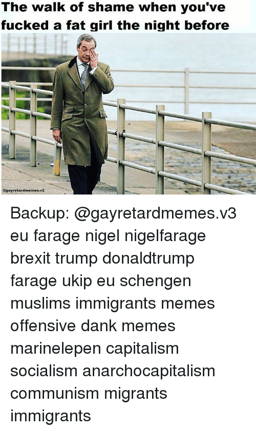 retard meme: The walk of shame when you've  fucked a fat girl the night before  @gay retard memes.v2 Backup: @gayretardmemes.v3 eu farage nigel nigelfarage brexit trump donaldtrump farage ukip eu schengen muslims immigrants memes offensive dank memes marinelepen capitalism socialism anarchocapitalism communism migrants immigrants
