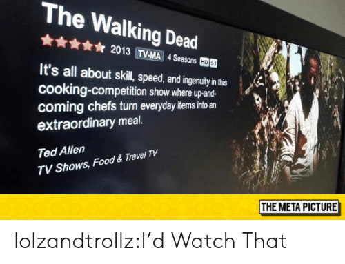 chefs: The Walking Dead  ☆ 2013 TVMA 4Seasons  國  It's all about skil, peed,adingenuay'nh  cooking-competition show where up-and-  coming chefs turn everyday items into an  extraordinary meal.  Ted Allen  TV Shows, Food & Travel TV  THE META PICTURE lolzandtrollz:I'd Watch That