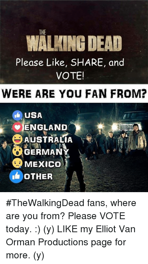 England, Memes, and The Walking Dead: THE  WALKING DEAD  Please Like, SHARE, and  VOTE!  WERE ARE YOU FAN FROM?  USA  ENGLAND  AUSTRALIA  GERMANY  MEXICO  OTHER #TheWalkingDead fans, where are you from? Please VOTE today. :) (y)  LIKE my Elliot Van Orman Productions page for more. (y)