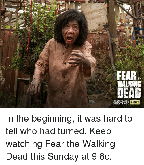Fear The Walking Dead: THE  WALKING  NEW EPISODES  aMC  SUNDAYS 9/8C In the beginning, it was hard to tell who had turned. Keep watching Fear the Walking Dead this Sunday at 9|8c.