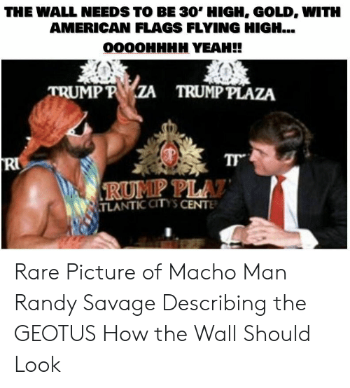 Macho Man Randy Savage: THE WALL NEEDS TO BE 30' HIGH, GOLD, WITH  AMERICAN FLAGS FLYING HIGH...  0000HHHH YEAH!!  TRUMP P  TRUMP PLAZA  PLA  TLANTIC CITYS CENTE Rare Picture of Macho Man Randy Savage Describing the GEOTUS How the Wall Should Look