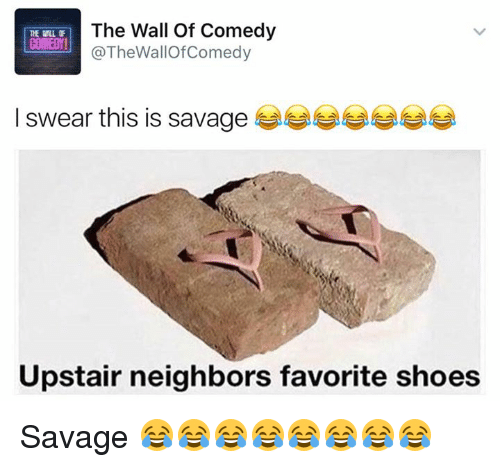 Funny, Savage, and Shoes: The Wall of Comedy  COMEDY!  @The WallOf Comedy  I swear this is savage  Upstair neighbors favorite shoes Savage 😂😂😂😂😂😂😂😂