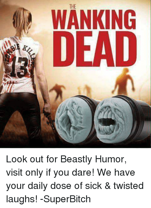 Wankes: THE  WANKING  DEAD Look out for Beastly Humor, visit only if you dare! We have your daily dose of sick & twisted laughs! -SuperBitch